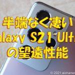 Galaxy S21 Ultraのカメラ望遠性能は他機種を寄せ付けない!