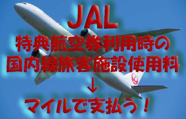 実質マイル値上げ!JALは国内線特典航空券利用時に国内線旅客施設使用料はマイル支払いとなる